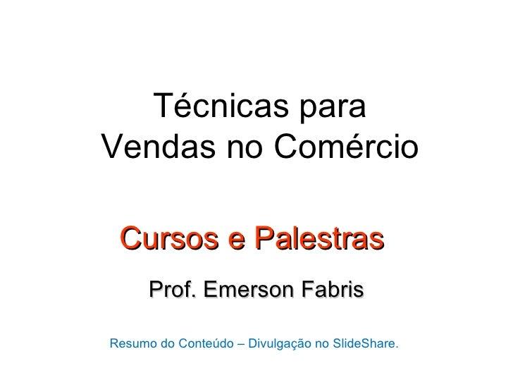 Técnicas paraVendas no Comércio Cursos e Palestras      Prof. Emerson FabrisResumo do Conteúdo – Divulgação no SlideShare.