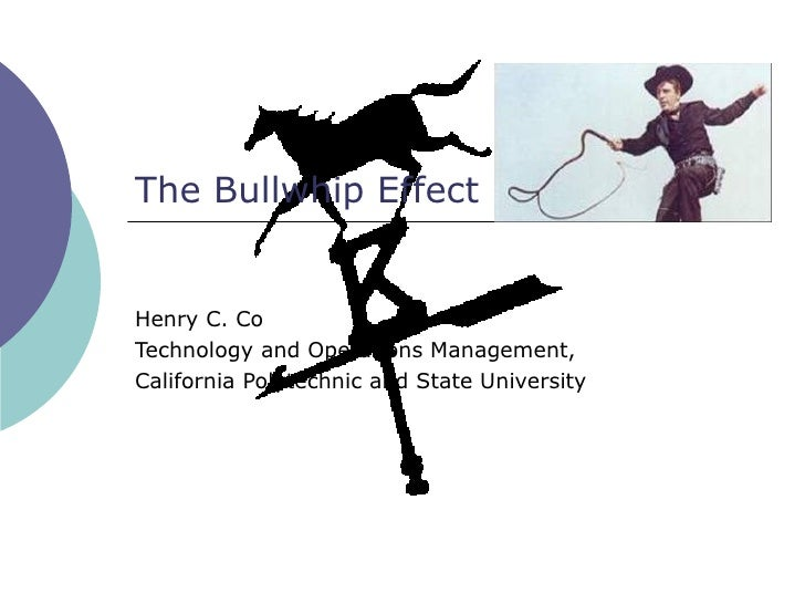 The Bullwhip Effect   Henry C. Co Technology and Operations Management, California Polytechnic and State University