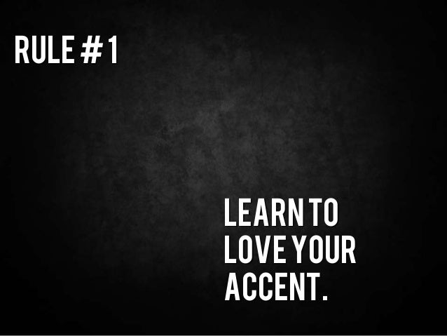 Rule#1 Learnto Loveyour Accent.