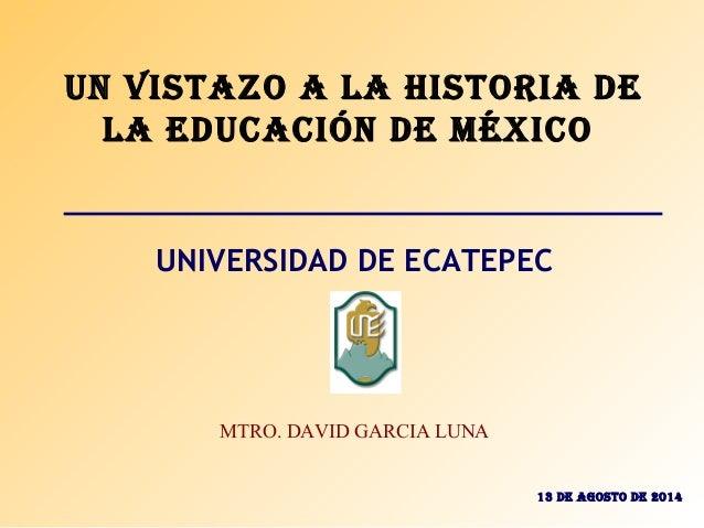 Un Vistazo a la Historia de la edUcación de México UNIVERSIDAD DE ECATEPEC MTRO. DAVID GARCIA LUNA 13 de aGosto de 2014
