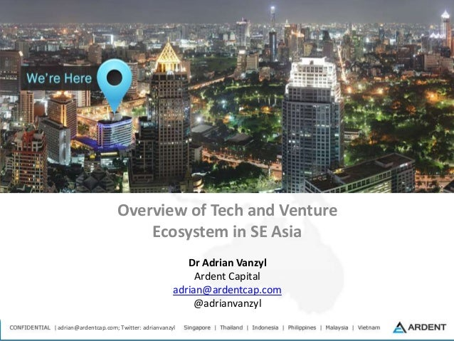 adrian@ardentcap.com; Twitter: adrianvanzyl Overview of Tech and Venture Ecosystem in SE Asia Dr Adrian Vanzyl Ardent Capi...