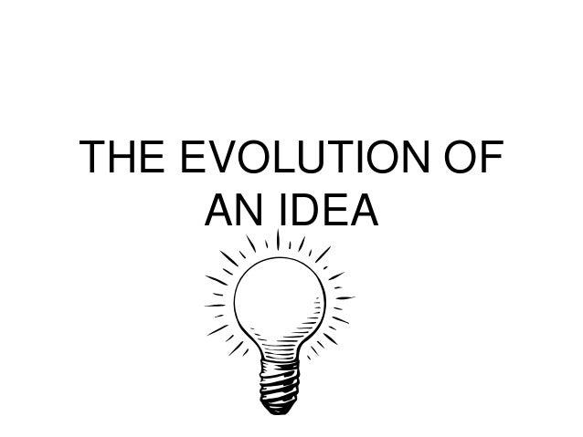 THE EVOLUTION OF AN IDEA