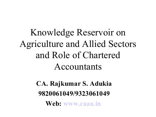 Knowledge Reservoir on Agriculture and Allied Sectors and Role of Chartered Accountants CA. Rajkumar S. Adukia 9820061049/...