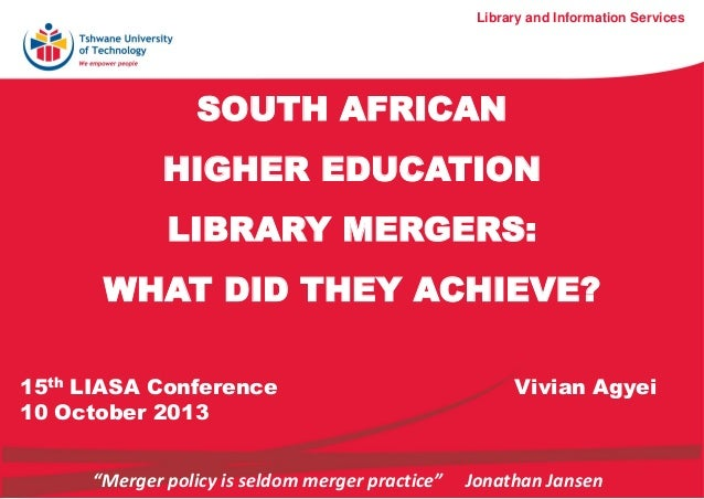 SOUTH AFRICAN HIGHER EDUCATION LIBRARY MERGERS: WHAT DID THEY ACHIEVE? Library and Information Services 15th LIASA Confere...