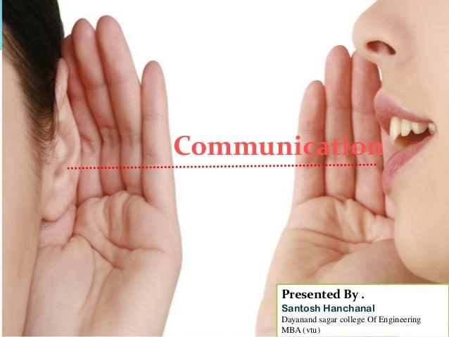 Communication  Presented By . Santosh Hanchanal Dayanand sagar college Of Engineering MBA (vtu)