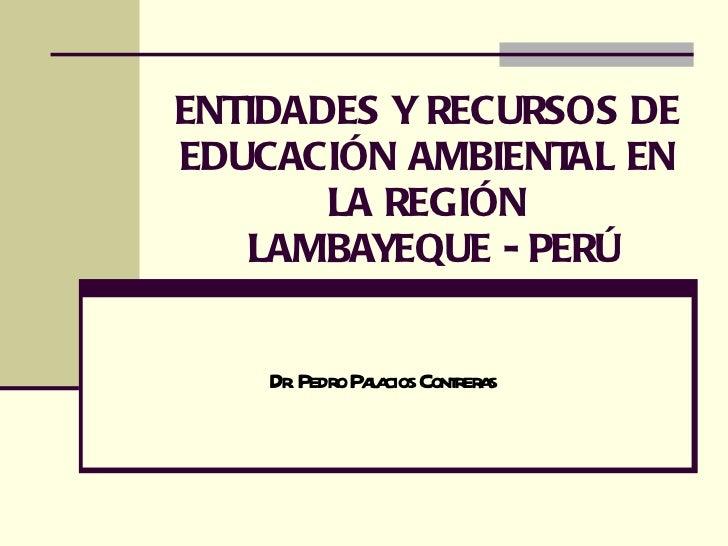 ENTIDADES Y RECURSOS DE EDUCACIÓN AMBIENTAL EN LA REGIÓN  LAMBAYEQUE - PERÚ Dr. Pedro Palacios Contreras