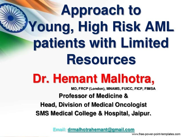 Approach to Young, High Risk AML patients with Limited Resources Dr. Hemant Malhotra, MD, FRCP (London), MNAMS, FUICC, FIC...