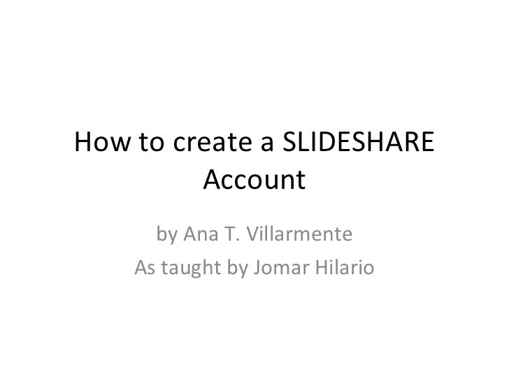 How to create a SLIDESHARE Account by Ana T. Villarmente As taught by Jomar Hilario