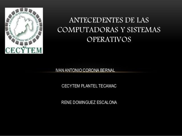ANTECEDENTES DE LAS COMPUTADORAS Y SISTEMAS OPERATIVOS IVAN ANTONIO CORONA BERNAL CECYTEM PLANTEL TECAMAC RENE DOMINGUEZ E...