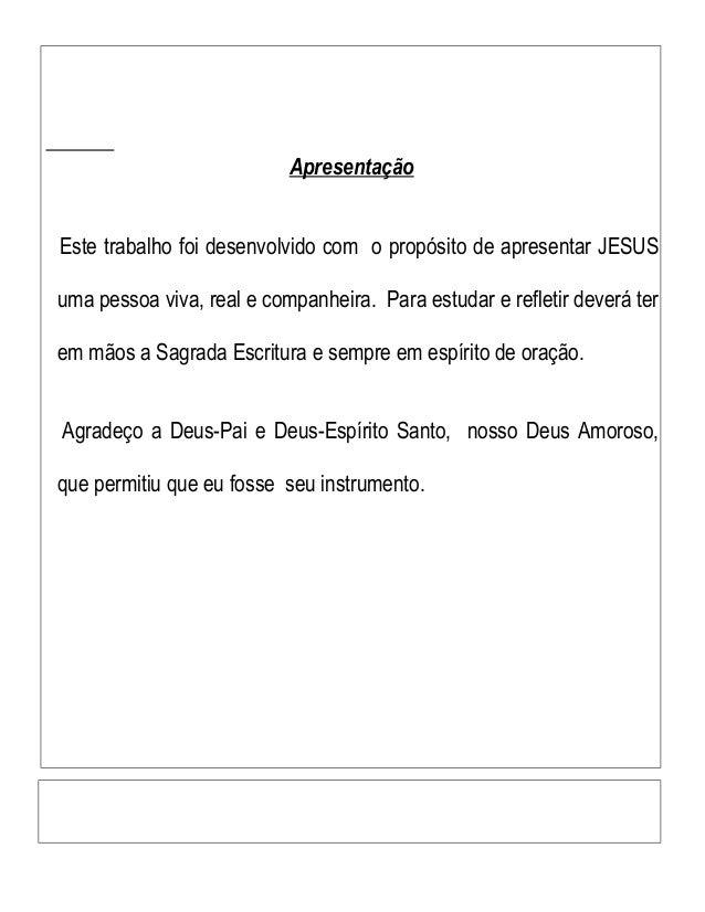 Apresentação Este trabalho foi desenvolvido com o propósito de apresentar JESUS uma pessoa viva, real e companheira. Para ...