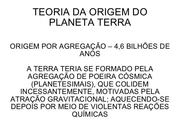 TEORIA DA ORIGEM DO PLANETA TERRA ORIGEM POR AGREGAÇÃO – 4,6 BILHÕES DE ANOS A TERRA TERIA SE FORMADO PELA AGREGAÇÃO DE PO...