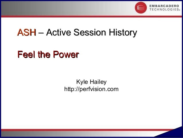 ASH – Active Session HistoryFeel the Power               Kyle Hailey          http://perfvision.com                       ...