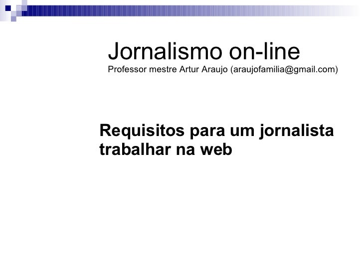 Requisitos para um jornalista trabalhar na web   Jornalismo on-line Professor mestre Artur Araujo (araujofamilia@gmail.com)