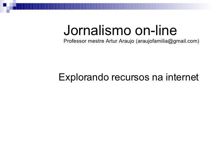 Explorando recursos na internet Jornalismo on-line Professor mestre Artur Araujo (araujofamilia@gmail.com)