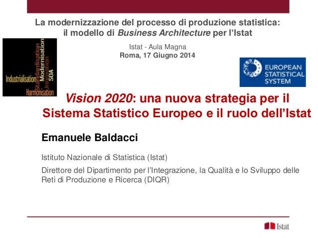 Vision 2020: una nuova strategia per il Sistema Statistico Europeo e il ruolo dell'Istat Emanuele Baldacci Istituto Nazion...