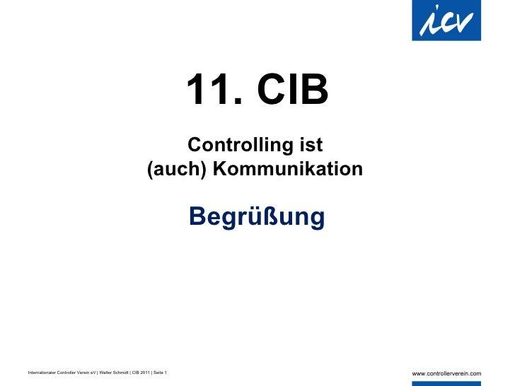 <ul><li>11. CIB </li></ul>Controlling ist (auch) Kommunikation Begrüßung