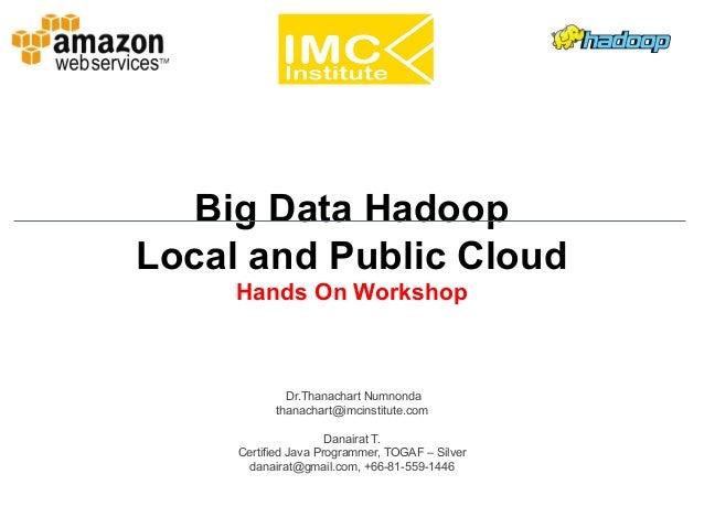 Danairat T., 2013, danairat@gmail.comBig Data Hadoop – Hands On Workshop 1 Big Data Hadoop Local and Public Cloud Hands On...