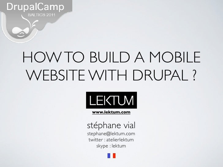 HOW TO BUILD A MOBILEWEBSITE WITH DRUPAL ?         www.lektum.com       stéphane vial       stephane@lektum.com        twi...