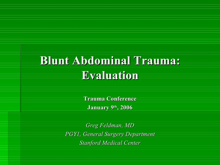 Trauma Conference January 9 th , 2006 Greg Feldman, MD PGY1, General Surgery Department Stanford Medical Center Blunt Abdo...