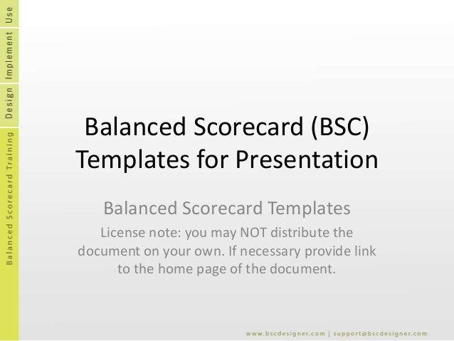 Balanced Scorecard (BSC) Templates for Presentation Balanced Scorecard Templates License note: you may NOT distribute the ...