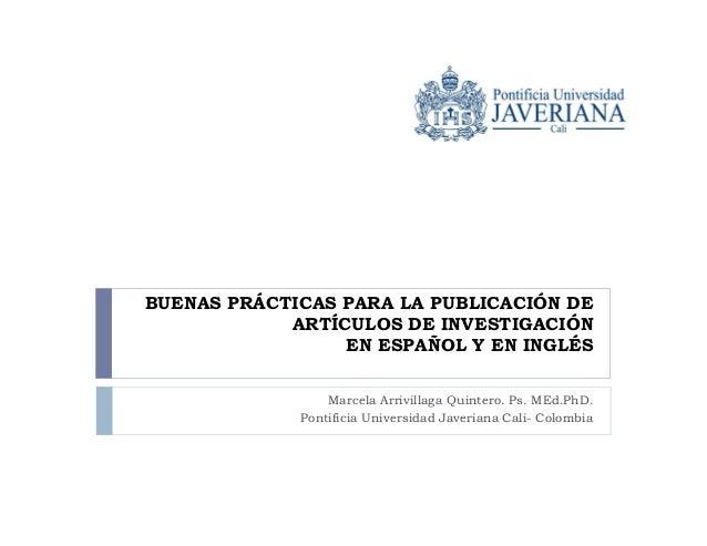 BUENAS PRÁCTICAS PARA LA PUBLICACIÓN DE ARTÍCULOS DE INVESTIGACIÓN EN ESPAÑOL Y EN INGLÉS Marcela Arrivillaga Quintero. Ps...