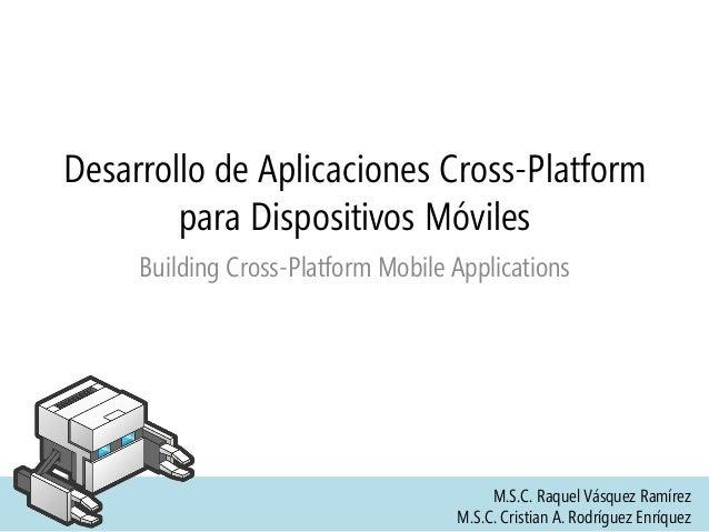 Desarrollo de Aplicaciones Cross-Platform para Dispositivos Móviles Building Cross-Platform Mobile Applications M.S.C. Raq...