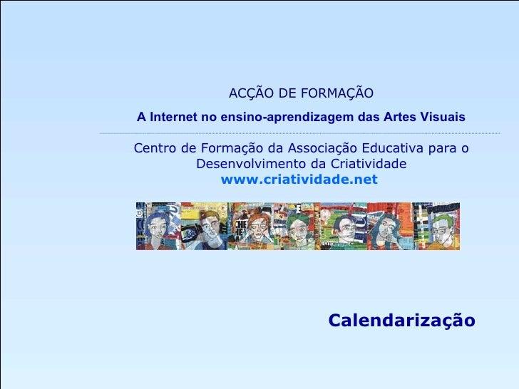 Calendarização ACÇÃO DE FORMAÇÃO A Internet no ensino-aprendizagem das Artes Visuais Centro de Formação da Associação Educ...