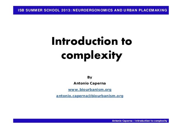 ISB SUMMER SCHOOL 2013: NEUROERGONOMICS AND URBAN PLACEMAKING Introduction to complexity Byy Antonio Caperna www.biourbani...