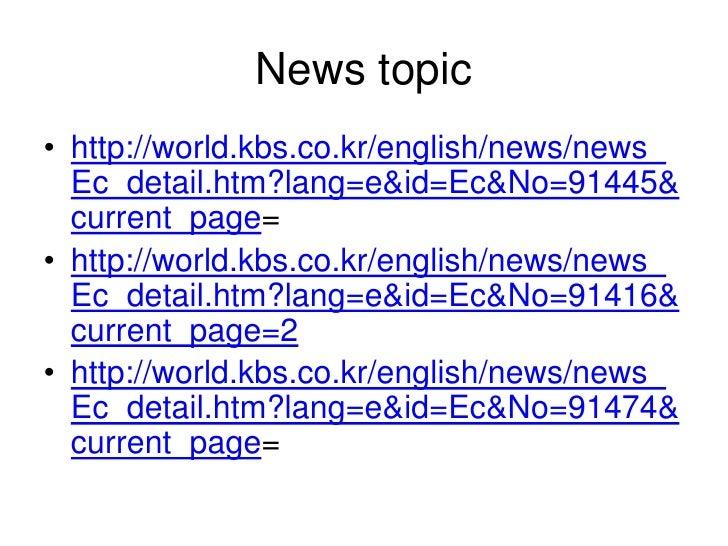 News topic• http://world.kbs.co.kr/english/news/news_  Ec_detail.htm?lang=e&id=Ec&No=91445&  current_page=• http://world.k...