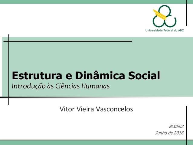 Estrutura e Dinâmica Social Introdução às Ciências Humanas Vitor Vieira Vasconcelos BC0602 Junho de 2016
