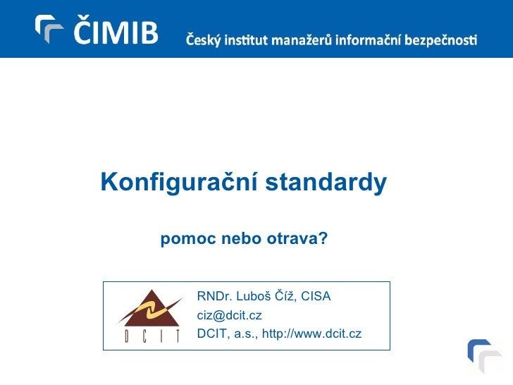 Konfigurační standardy pomoc nebo otrava? RNDr. Luboš Číž, CISA [email_address] DCIT, a.s., http://www.dcit.cz