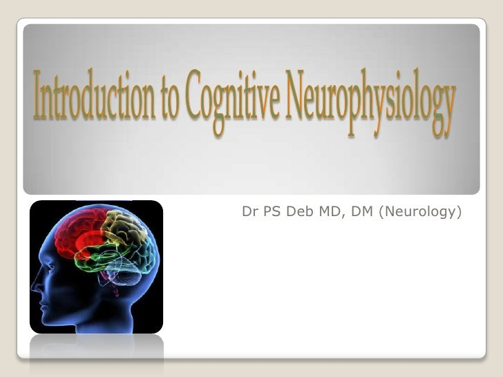 Introduction to Cognitive Neurophysiology <br />Dr PS Deb MD, DM (Neurology)<br />