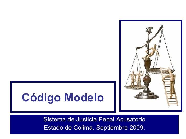 Código Modelo Sistema de Justicia Penal Acusatorio Estado de Colima. Septiembre 2009.