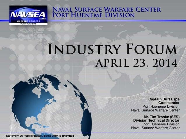 1 Naval Surface Warfare Center Port Hueneme Division Industry Forum APRIL 23, 2014 Captain Burt Espe Commander Port Huenem...