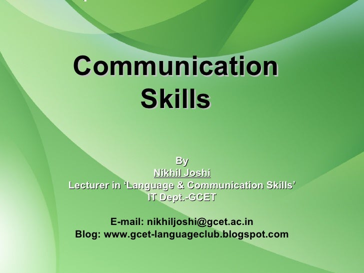 Communication Skills By Nikhil Joshi Lecturer in 'Language & Communication Skills' IT Dept.-GCET E-mail: nikhiljoshi@gcet....