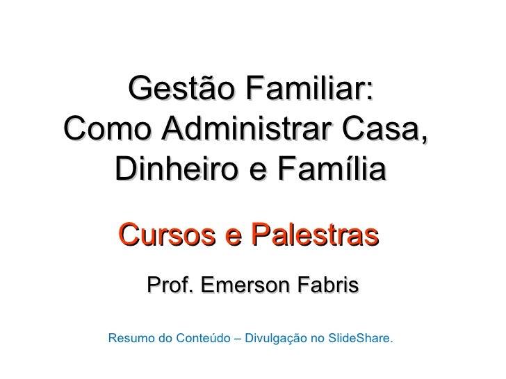 Gestão Familiar:Como Administrar Casa,  Dinheiro e Família   Cursos e Palestras        Prof. Emerson Fabris  Resumo do Con...