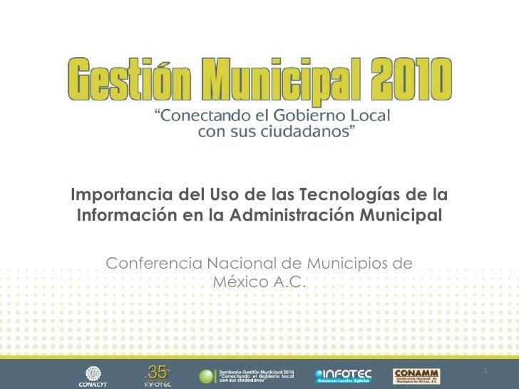Importancia del Uso de las Tecnologías de la Información en la Administración Municipal<br />Conferencia Nacional de Munic...