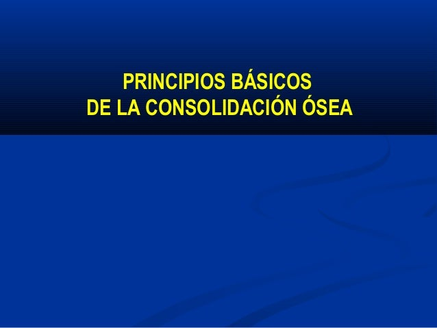 PRINCIPIOS BÁSICOS DE LA CONSOLIDACIÓN ÓSEA