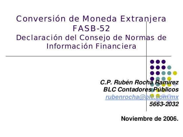 Conversión de Moneda Extranjera FASB-52 Declaración del Consejo de Normas de Información Financiera C.P. Rubén Rocha Ramír...