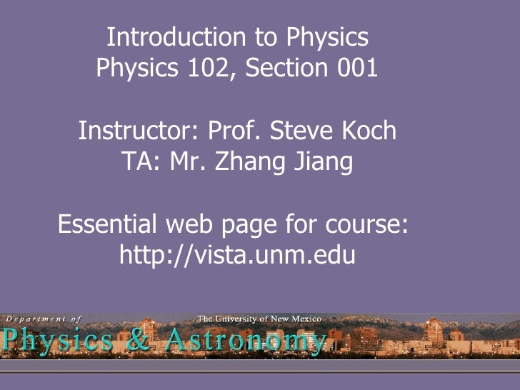 Introduction to Physics Physics 102, Section 001 Instructor: Prof. Steve Koch TA: Mr. Zhang Jiang Essential web page for c...
