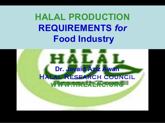HALAL PRODUCTION REQUIREMENTS for Food Industry Dr. Javaid Aziz Awan Halal Research council www.halalrc.org