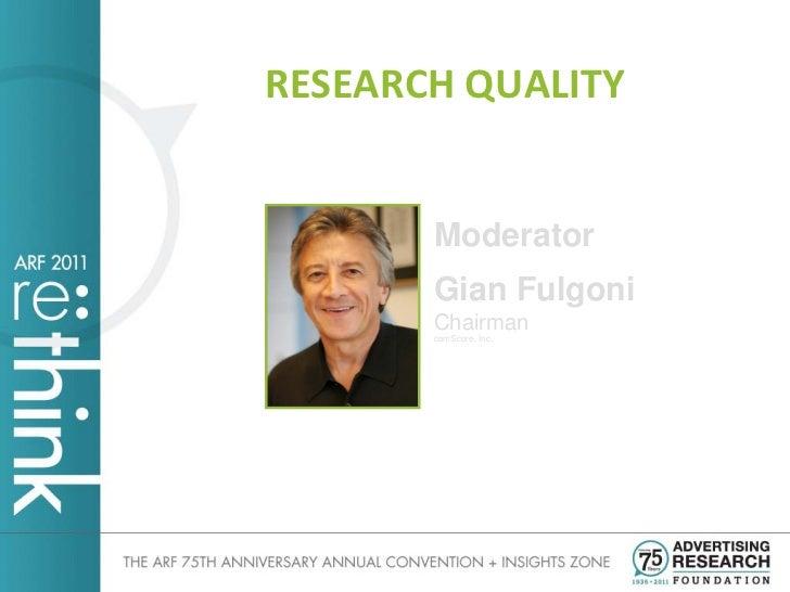 RESEARCH QUALITY       Moderator       Gian Fulgoni       Chairman       comScore, Inc.