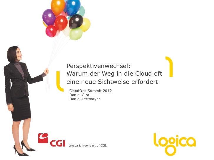 Perspektivenwechsel:Warum der Weg in die Cloud ofteine neue Sichtweise erfordertCloudOps Summit 2012Daniel GiraDaniel Lett...