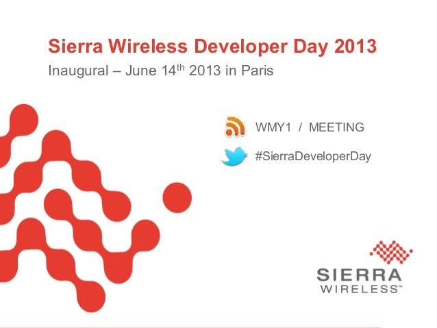 Sierra Wireless Developer Day 2013Inaugural – June 14th 2013 in Paris#SierraDeveloperDayWMY1 / MEETING