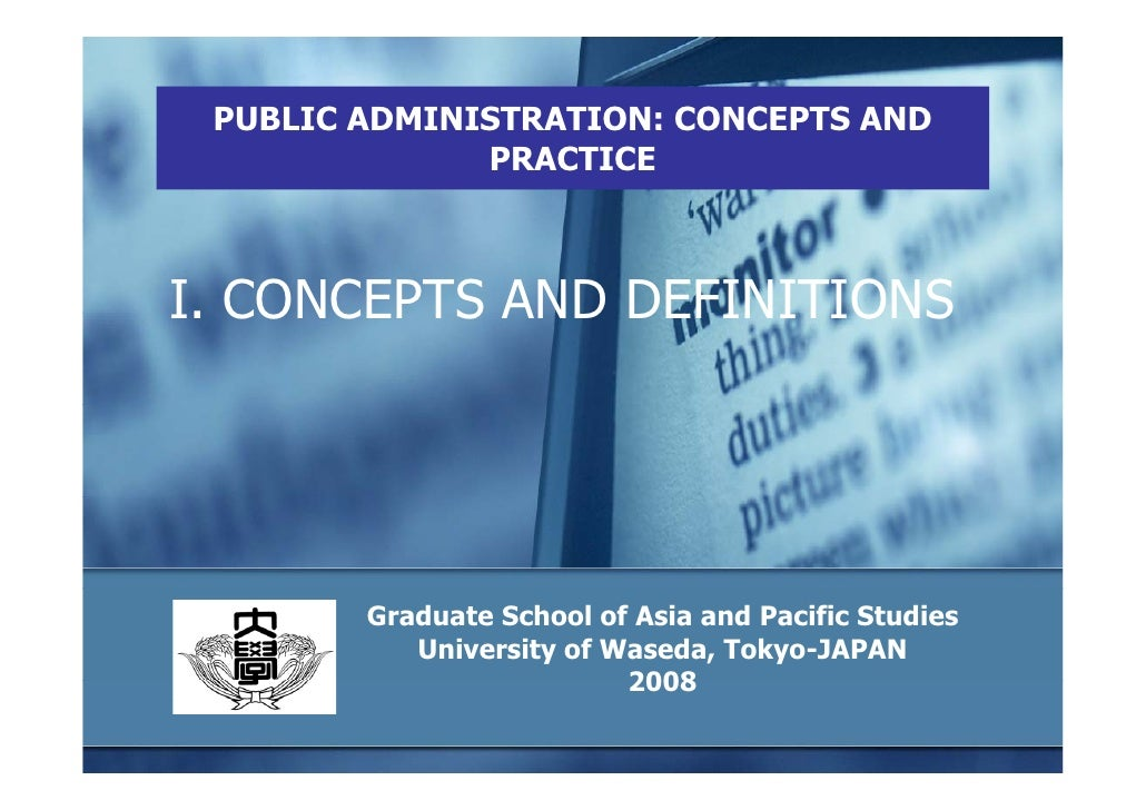 PUBLIC ADMINISTRATION: CONCEPTS AND               PRACTICE    I. CONCEPTS AND DEFINITIONS             Graduate School of A...
