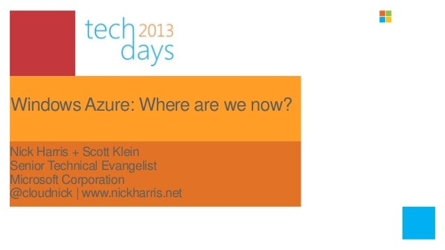 Windows Azure: Where are we now?Nick Harris + Scott KleinSenior Technical EvangelistMicrosoft Corporation@cloudnick | www....