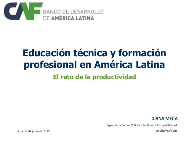 Educación técnica y formación profesional en América Latina El reto de la productividad Lima, 19 de junio de 2015 DIANA ME...