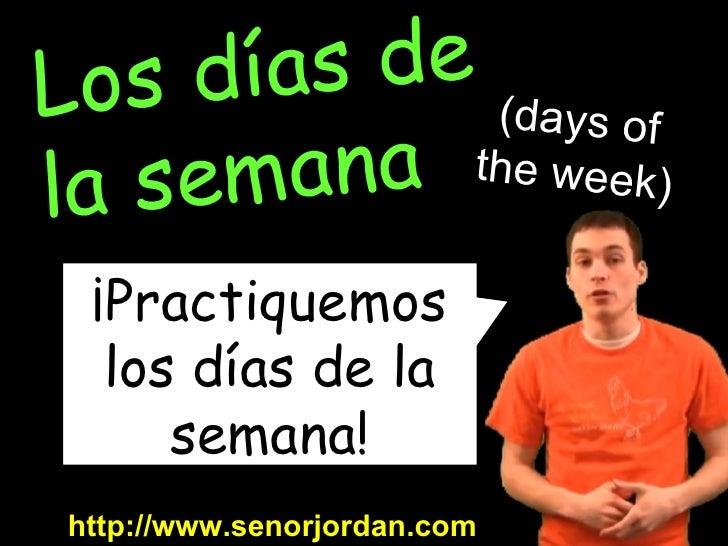 ¡Practiquemos los días de la semana! http://www.senorjordan.com Los días de  la semana (days of the week)