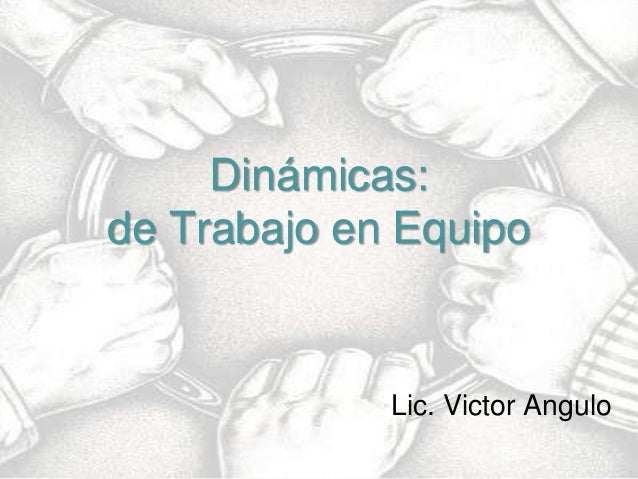 Dinámicas: de Trabajo en Equipo  Ing. Jorge Woodbridge / Lic. Victor Angulo