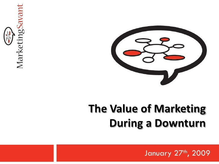 The Value of Marketing     During a Downturn            January 27th, 2009